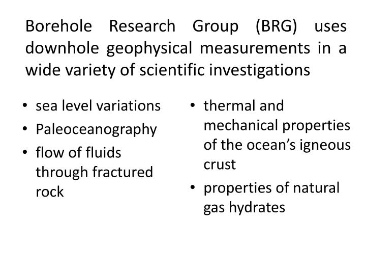 Borehole Research Group (BRG) uses downhole geophysical measurements in a wide variety of scientific investigations