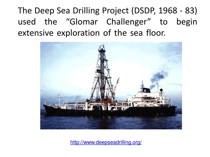 "The Deep Sea Drilling Project (DSDP, 1968 - 83) used the ""Glomar Challenger"" to begin extensive exploration of the sea floor."