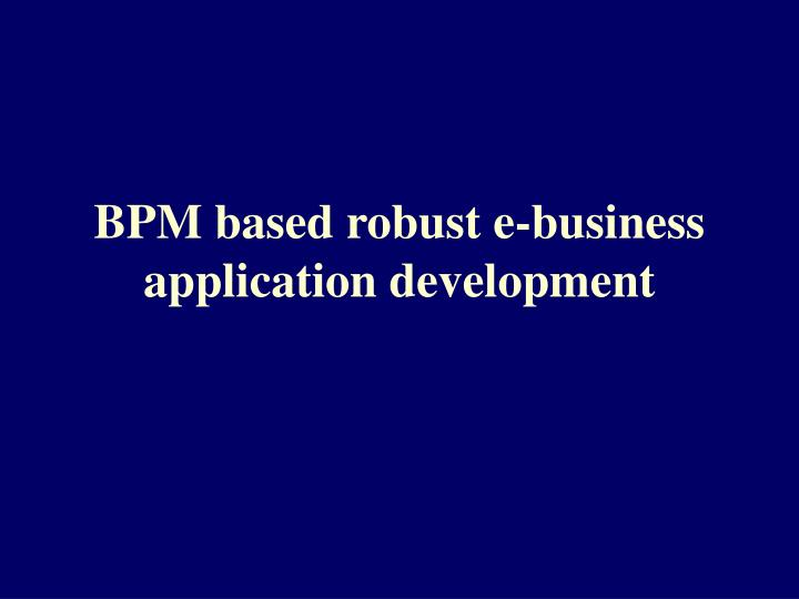 Bpm based robust e business application development