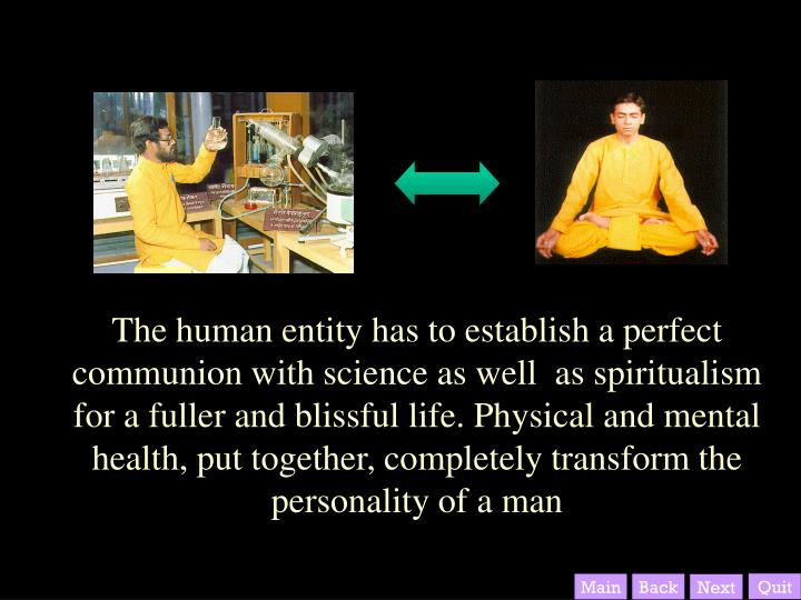 The human entity has to establish a perfect communion with science as well  as spiritualism for a fuller and blissful life. Physical and mental health, put together, completely transform the personality of a man