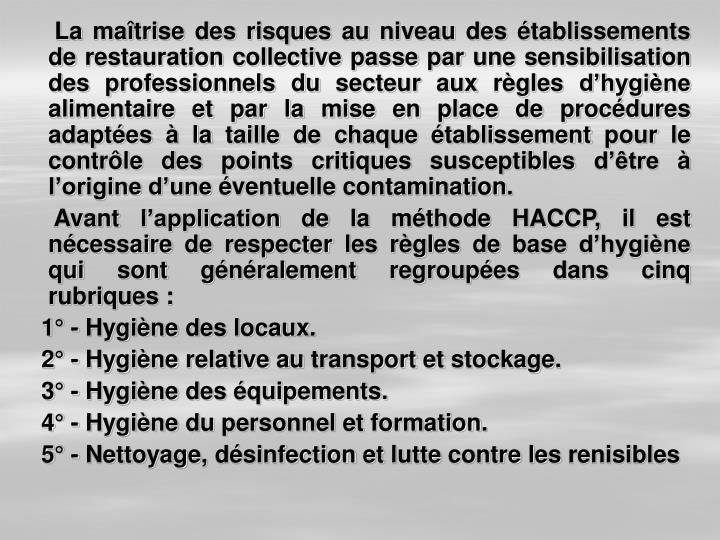 La maîtrise des risques au niveau des établissements de restauration collective passe par une sensibilisation des professionnels du secteur aux règles d'hygiène alimentaire et par la mise en place de procédures adaptées à la taille de chaque établissement pour le contrôle des points critiques susceptibles d'être à l'origine d'une éventuelle contamination.