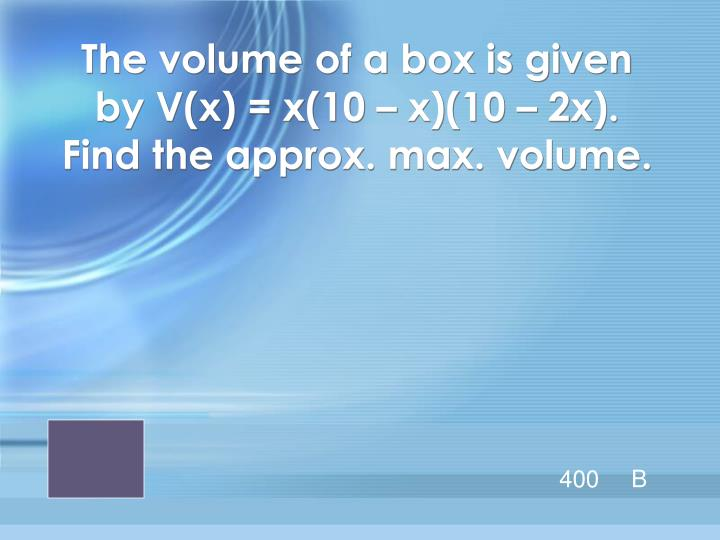 The volume of a box is given by V(x) = x(10 – x)(10 – 2x).  Find the approx. max. volume.