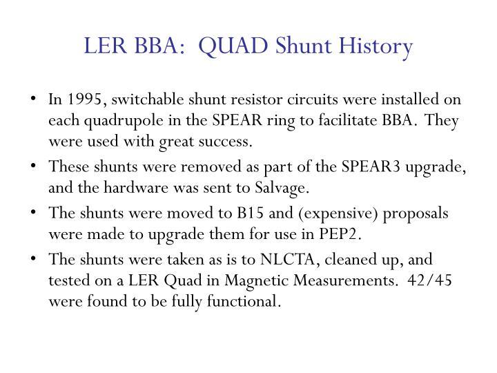 LER BBA:  QUAD Shunt History