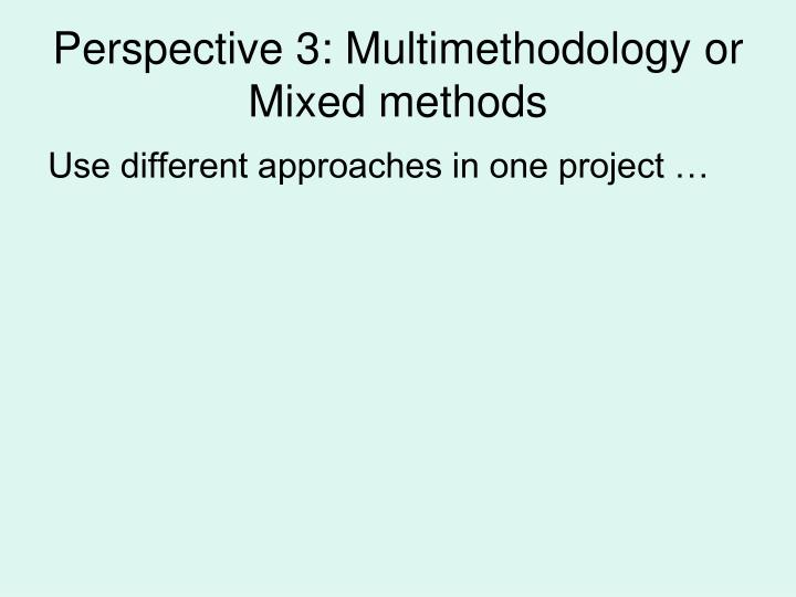 Perspective 3: Multimethodology or Mixed methods