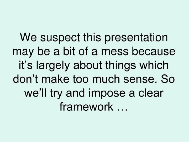 We suspect this presentation may be a bit of a mess because it's largely about things which don't make too much sense. So we'll try and impose a clear framework …