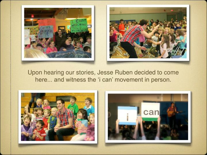 Upon hearing our stories, Jesse Ruben decided to come here... and witness the 'i can' movement in person.