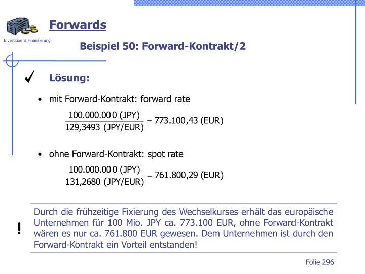 Durch die frühzeitige Fixierung des Wechselkurses erhält das europäische Unternehmen für 100 Mio. JPY ca. 773.100 EUR, ohne Forward-Kontrakt wären es nur ca. 761.800 EUR gewesen. Dem Unternehmen ist durch den Forward-Kontrakt ein Vorteil entstanden!