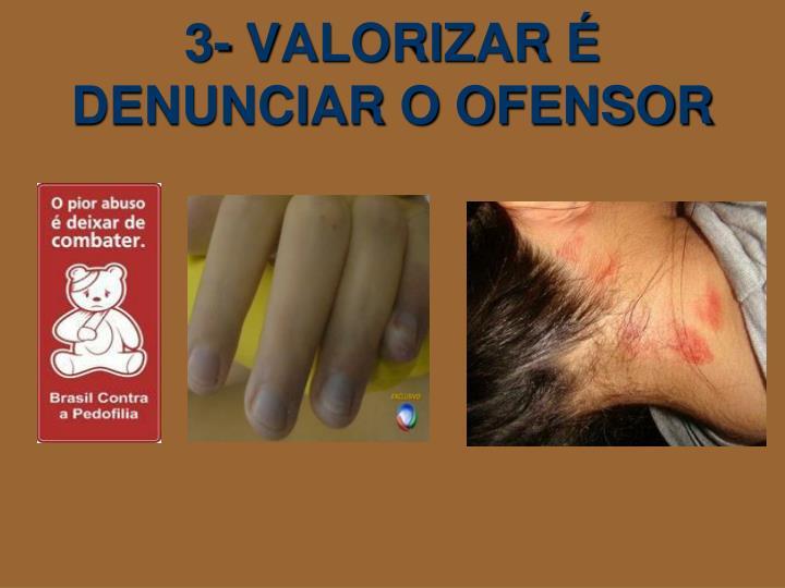 3- VALORIZAR É DENUNCIAR O OFENSOR