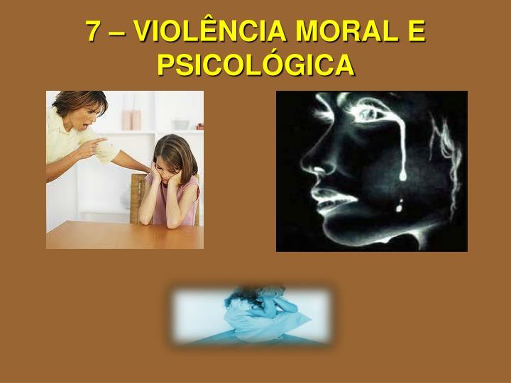 7 – VIOLÊNCIA MORAL E PSICOLÓGICA