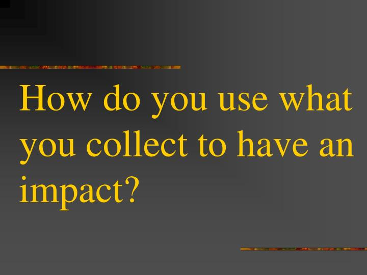How do you use what you collect to have an impact?