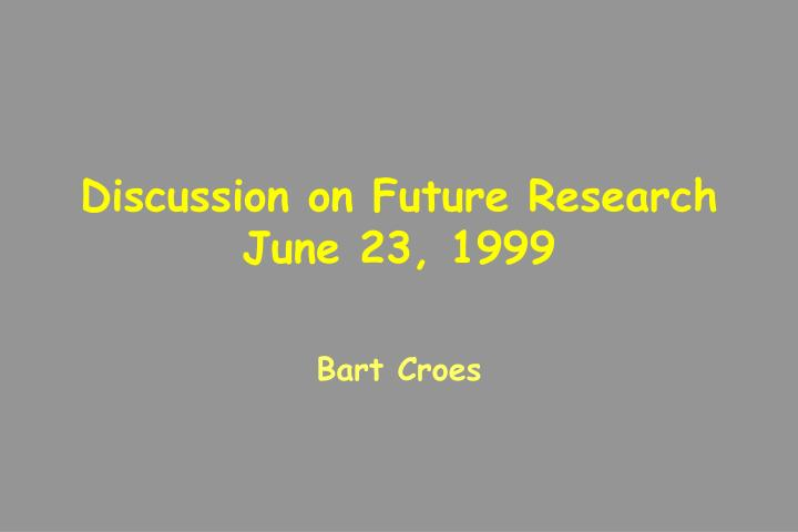 Discussion on Future Research      June 23, 1999