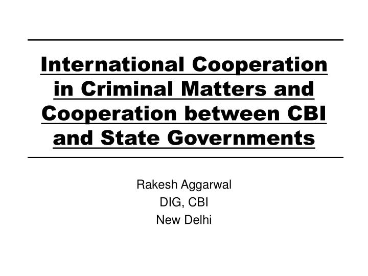 International cooperation in criminal matters and cooperation between cbi and state governments