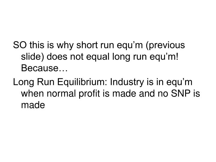 SO this is why short run equ'm (previous slide) does not equal long run equ'm! Because…