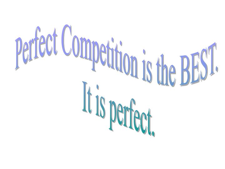 Perfect Competition is the BEST.