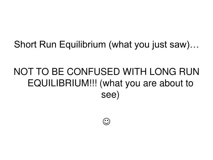Short Run Equilibrium (what you just saw)…