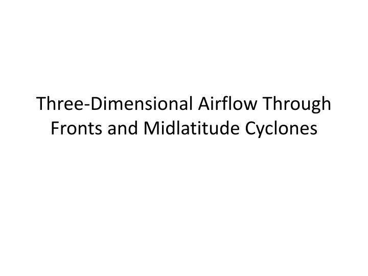 Three dimensional airflow through fronts and midlatitude cyclones
