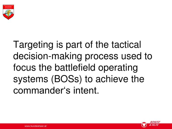 Targeting is part of the tactical decision-making process used to focus the battlefield operating systems (BOSs) to achieve the commander's intent.