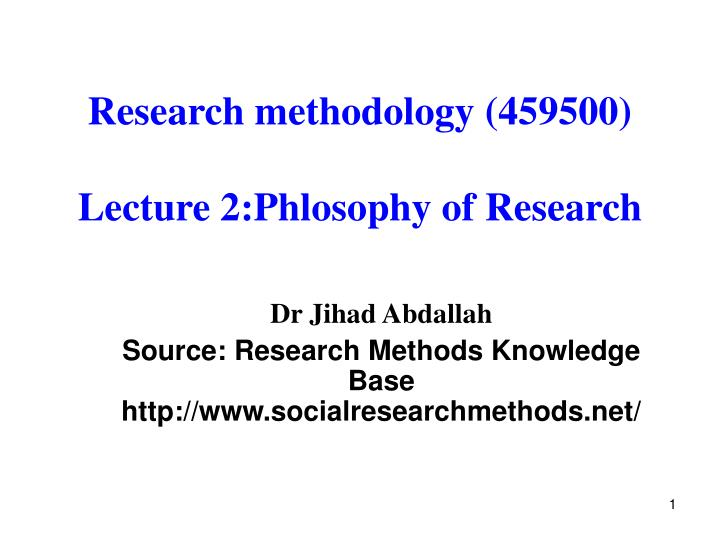 Research methodology 459500 lecture 2 phlosophy of research