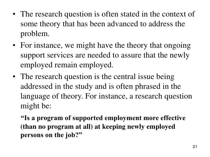 The research question is often stated in the context of some theory that has been advanced to address the problem.