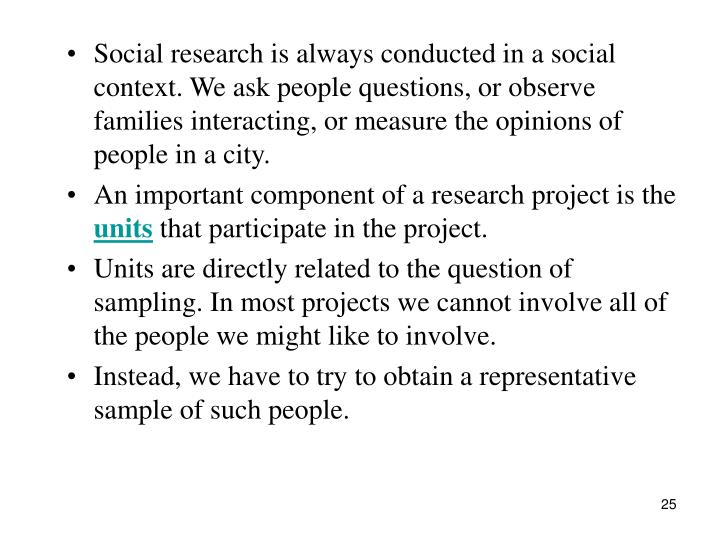 Social research is always conducted in a social context. We ask people questions, or observe families interacting, or measure the opinions of people in a city.