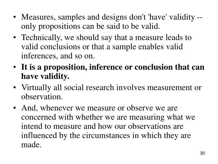Measures, samples and designs don't 'have' validity -- only propositions can be said to be valid.