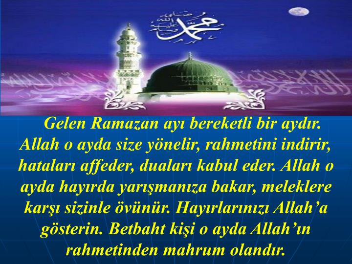 Gelen Ramazan ay bereketli bir aydr. Allah o ayda size ynelir, rahmetini indirir, hatalar affeder, dualar kabul eder. Allah o ayda hayrda yarmanza bakar, meleklere kar sizinle vnr. Hayrlarnz Allaha gsterin. Betbaht kii o ayda Allahn rahmetinden mahrum olandr.