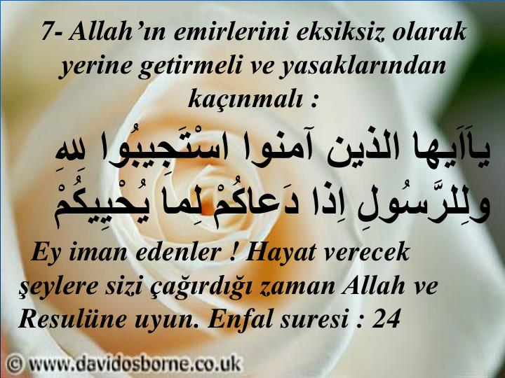7- Allah'ın emirlerini eksiksiz olarak yerine getirmeli ve yasaklarından kaçınmalı :