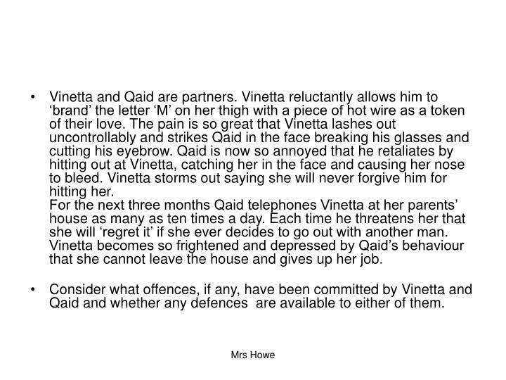 Vinetta and Qaid are partners. Vinetta reluctantly allows him to 'brand' the letter 'M' on her thigh with a piece of hot wire as a token of their love. The pain is so great that Vinetta lashes out uncontrollably and strikes Qaid in the face breaking his glasses and cutting his eyebrow. Qaid is now so annoyed that he retaliates by hitting out at Vinetta, catching her in the face and causing her nose to bleed. Vinetta storms out saying she will never forgive him for hitting her.