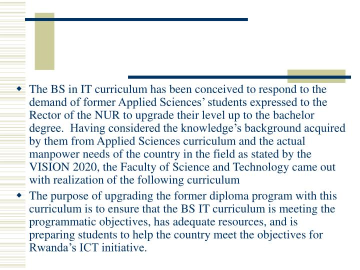The BS in IT curriculum has been conceived to respond to the demand of former Applied Sciences' students expressed to the Rector of the NUR to upgrade their level up to the bachelor degree.  Having considered the knowledge's background acquired by them from Applied Sciences curriculum and the actual manpower needs of the country in the field as stated by the VISION 2020, the Faculty of Science and Technology came out with realization of the following curriculum