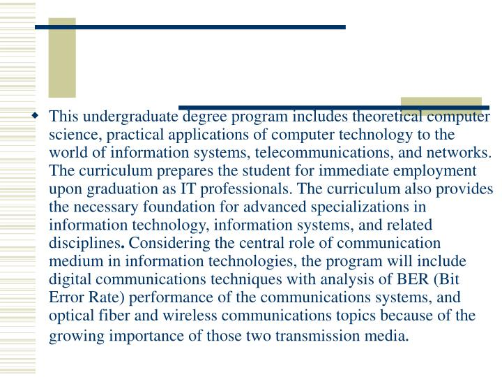 This undergraduate degree program includes theoretical computer science, practical applications of computer technology to the world of information systems, telecommunications, and networks. The curriculum prepares the student for immediate employment upon graduation as IT professionals. The curriculum also provides the necessary foundation for advanced specializations in information technology, information systems, and related disciplines