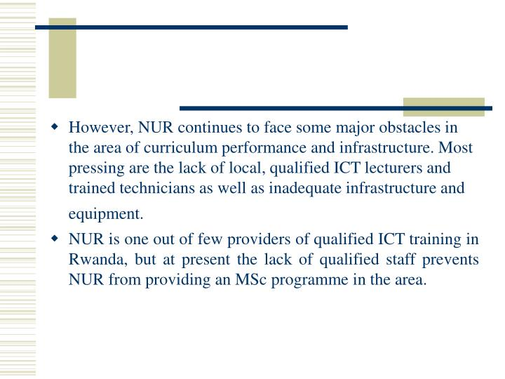 However, NUR continues to face some major obstacles in the area of curriculum performance and infrastructure. Most pressing are the lack of local, qualified ICT lecturers and trained technicians as well as inadequate infrastructure and equipment.