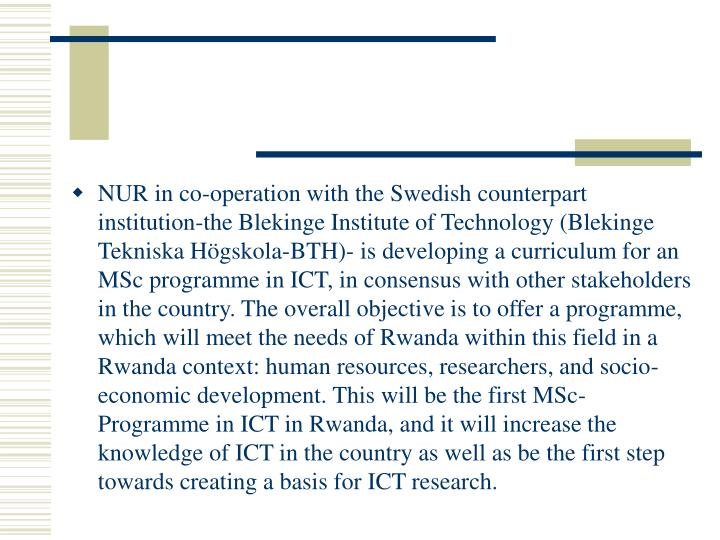 NUR in co-operation with the Swedish counterpart institution-the Blekinge Institute of Technology (Blekinge Tekniska Högskola-BTH)- is developing a curriculum for an MSc programme in ICT, in consensus with other stakeholders in the country. The overall objective is to offer a programme, which will meet the needs of Rwanda within this field in a Rwanda context: human resources, researchers, and socio-economic development. This will be the first MSc-Programme in ICT in Rwanda, and it will increase the knowledge of ICT in the country as well as be the first step towards creating a basis for ICT research.
