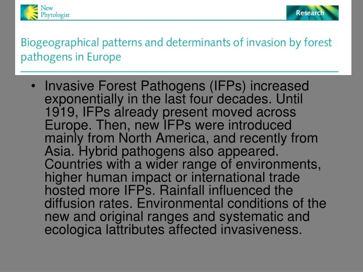 Invasive Forest Pathogens (IFPs) increased exponentially in the last four decades. Until 1919, IFPs already present moved across Europe. Then, new IFPs were introduced mainly from North America, and recently from Asia. Hybrid pathogens also appeared. Countries with a wider range of environments, higher human impact or international trade hosted more IFPs. Rainfall influenced the diffusion rates. Environmental conditions of the new and original ranges and systematic and ecologica lattributes affected invasiveness.