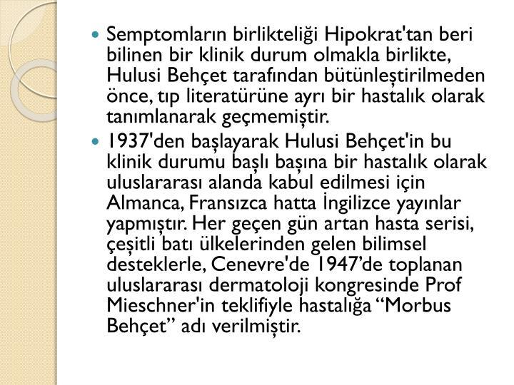 Semptomların birlikteliği Hipokrat'tan beri bilinen bir klinik durum olmakla birlikte, Hulusi Behçet tarafından bütünleştirilmeden önce, tıp literatürüne ayrı bir hastalık olarak tanımlanarak geçmemiştir.