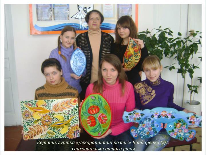 Керівник гуртка «Декоративний розпис» Бондаренко С.Д.