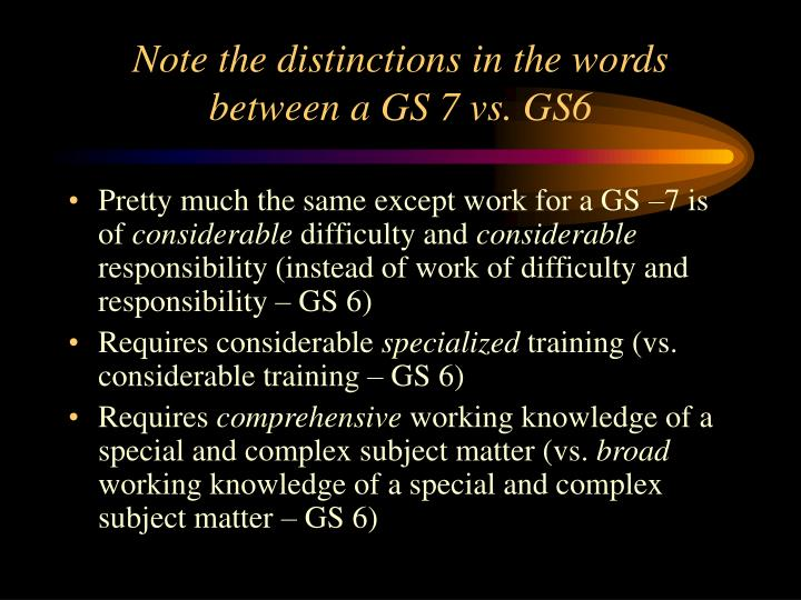 Note the distinctions in the words between a GS 7 vs. GS6