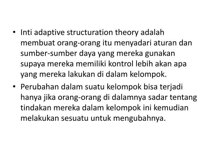 Inti adaptive structuration theory adalah membuat orang-orang itu menyadari aturan dan sumber-sumber daya yang mereka gunakan supaya mereka memiliki kontrol lebih akan apa yang mereka lakukan di dalam kelompok.