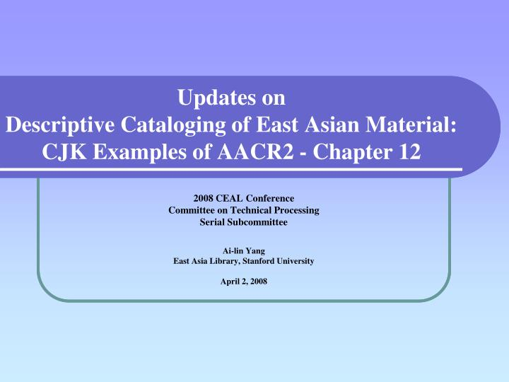 Updates on descriptive cataloging of east asian material cjk examples of aacr2 chapter 12