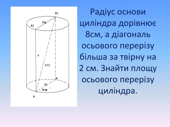 Радіус основи циліндра дорівнює 8см, а діагональ осьового перерізу більша за твірну на