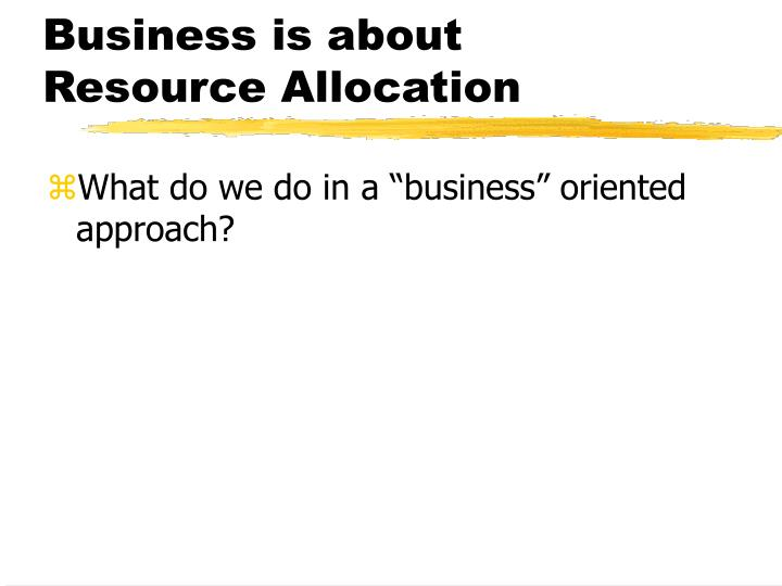 Business is about Resource Allocation
