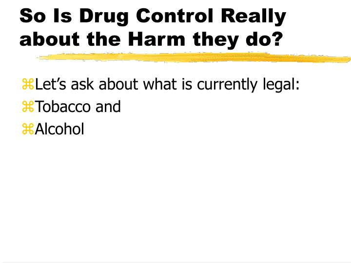 So Is Drug Control Really about the Harm they do?
