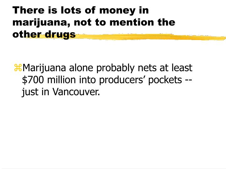 There is lots of money in marijuana, not to mention the other drugs
