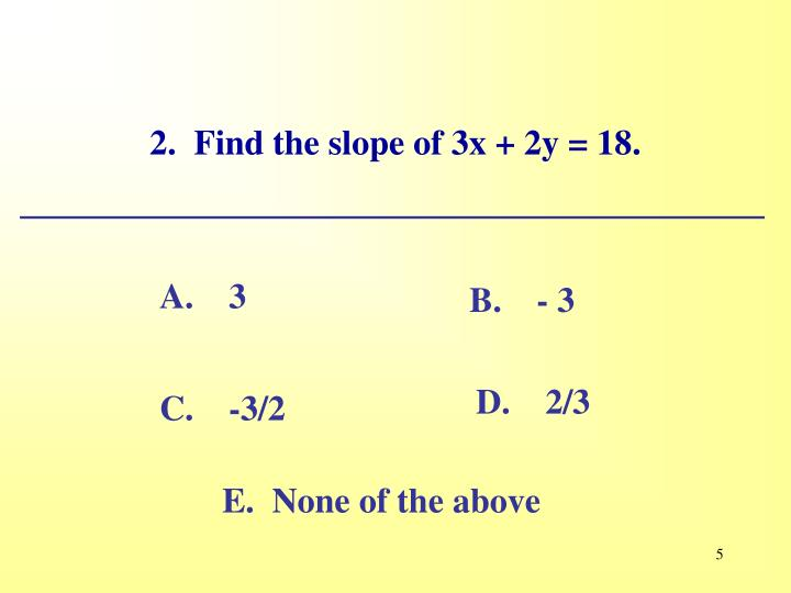 2.  Find the slope of 3x + 2y = 18.