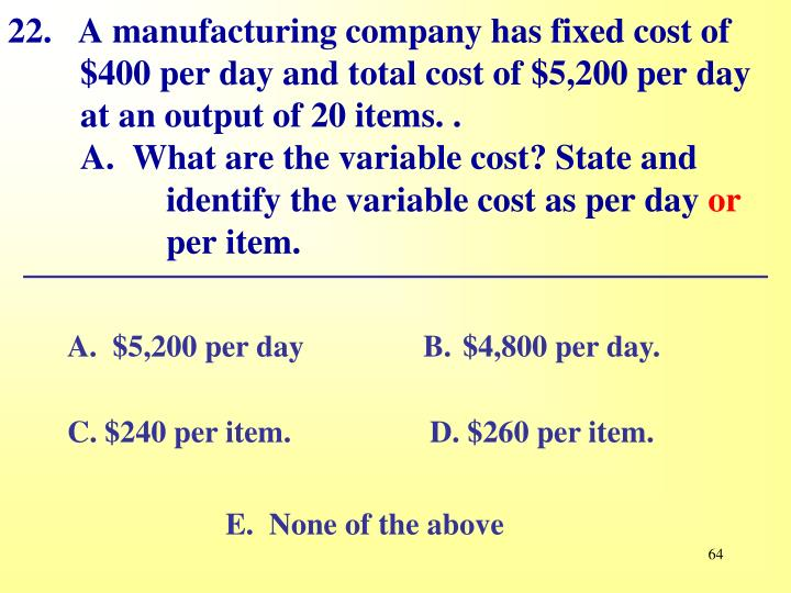 22.   A manufacturing company has fixed cost of $400 per day and total cost of $5,200 per day at an output of 20 items. .