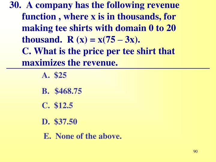 30.  A company has the following revenue function , where x is in thousands, for making tee shirts with domain 0 to 20 thousand.	R (x) = x(75 – 3x).