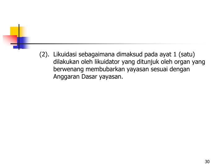 (2).Likuidasi sebagaimana dimaksud pada ayat 1 (satu) dilakukan oleh likuidator yang ditunjuk oleh organ yang berwenang membubarkan yayasan sesuai dengan Anggaran Dasar yayasan.