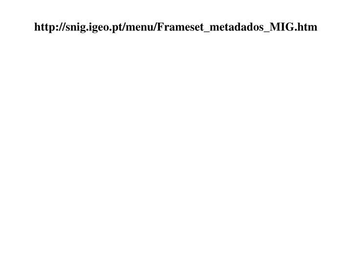 http://snig.igeo.pt/menu/Frameset_metadados_MIG.htm