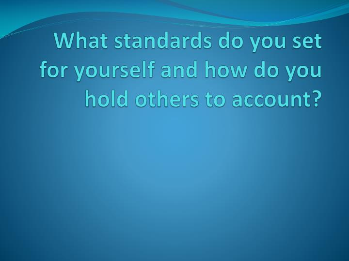 What standards do you set  for yourself and how do you hold others to account?