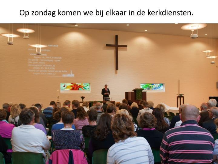 Op zondag komen we bij elkaar in de kerkdiensten.