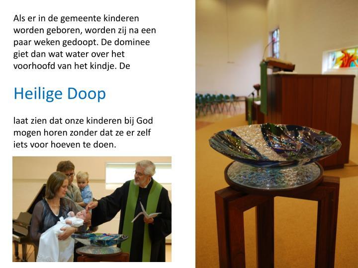 Als er in de gemeente kinderen worden geboren, worden zij na een paar weken gedoopt. De dominee giet dan wat water over het voorhoofd van het kindje. De